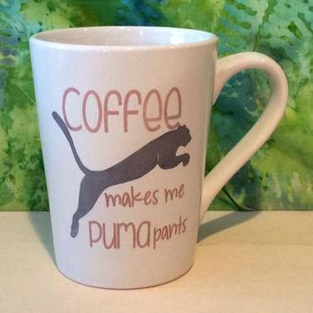 Coffee makes me Puma pants coffee mug, Funny coffee mug, coffee mug, coffee cup, uniqu