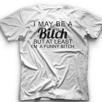 I May Be A Bitch But Atleast Im A Funny Bitch - T-Shirt -I May Be A Bitch But Atleast Im A Funny Bitch- Graphic - T