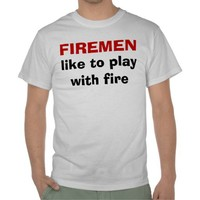 Firemen Like to Play with Fire Funny T Shirt You Can Personalize