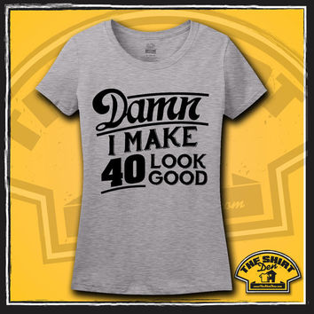 40th Birthday Shirt - T-Shirt - Tee - Damn I Make 40 Look Good - Womens - Ladies - It Took 40 Years - Turning 40 - Gift - Present - Fourty