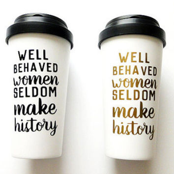 Well Behaved Women Seldom Make History Travel Coffee Mug
