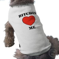 'BITCHES LOVE ME' FUNNY DOG LOVER HUMOR DOGGIE T-SHIRT from Zazzle.com