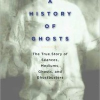 A History of Ghosts: The True Story of Seances, Mediums, Ghosts, and Ghostbusters