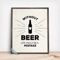 Without Beer Life Would Be A Mistake Print, Typographic Poster, Beer Wall Art, Humorous Print, Beer Qutoe, Wall Decor, Mothers Day Gift