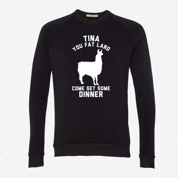 Tina You Fat Lard Come Get Some Dinner fleece crewneck sweatshirt