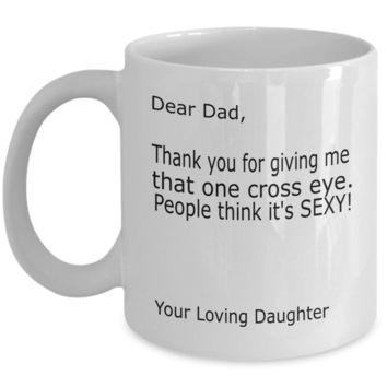 Dear Dad Thank You for Giving me That One Cross Eye...Sexy Your Loving Daughter Coffee Mug