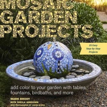 Mosaic Garden Projects: Add Color to Your Garden With Tables, Fountains, Birdbaths, and More: Mosaic Garden Projects: Add Color to Your Garden With Tables, Fountains, Bird Baths, and More