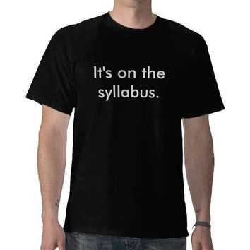 It's on the syllabus. t shirt from Zazzle.com