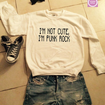 i'm not cute i'm punk rock sweatshirt jumper gift cool fashion girls UNISEX sizing women sweater funny cute teens dope teenagers girlfriends