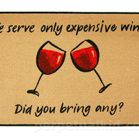 WE SERVE ONLY EXPENSIVE WINE. DID YOU BRING ANY DOORMAT