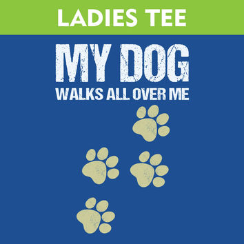 My Dog Walks All Over Me - Ladies T-Shirt