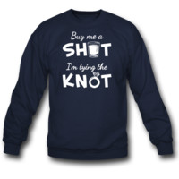 Buy Me A Shot I'm Tying the Knot SWEATSHIRT CREWNECK
