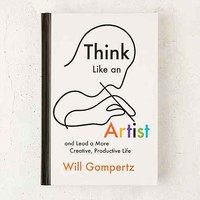 Think Like An Artist: Lead A More Creative, Productive Life By Will Gompertz
