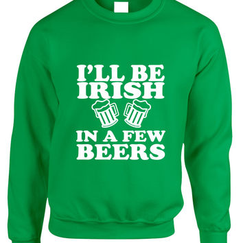 Adult Sweatshirt I'll Be Irish In Few Beers St Patrick's Day Top