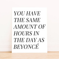 "Printable Art ""You Have The Same Amount of Hours in the Day as Beyonce""  Typography Poster Home Decor Office Decor Poster"