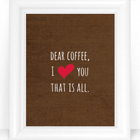 Coffee Kitchen Wall Art Print / Coffee Love Sign - Typography Poster - Dear Coffee I Heart You That is All 8x10 Kitchen Decor