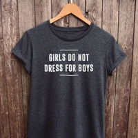 Girls Do Not Dress For Boys Shirt Womens - feminist tshirt, feminism shirts, feminist looks like, feminist tumblr shirt, feminist quote top