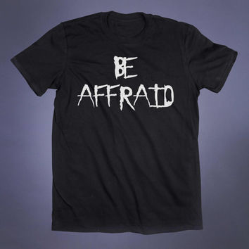Be Afraid Slogan Tee Grunge Punk Emo Goth Alternative Gothic Creepy Cute Tumblr T-shirt