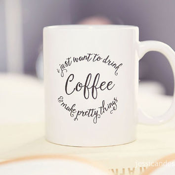 I Just Want to Drink Coffee & Make Pretty Things™ Coffee Mug for Coffee Lovers