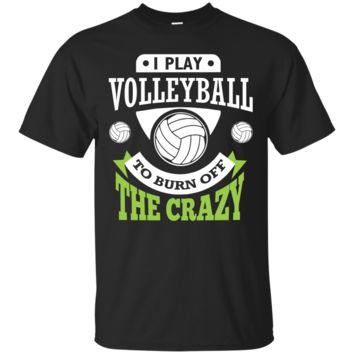 I Play Volleyball To Burn Off The Crazy Funny Volleyball Tee