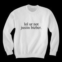 lol ur not justin bieber sweatshirt