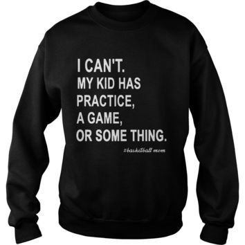 I can't my kid has practice a game or something basketball mom shirt Sweatshirt Unisex