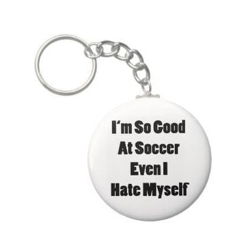 I'm So Good At Soccer Even I Hate Myself Key Chains from Zazzle.com