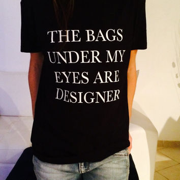 The bags under my eyes are designer tshirts for women girls funny slogan quotes fashion cute tumblr instagram stylish hipster grunge geek