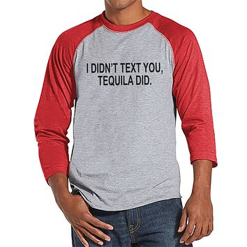 Tequila Shirt - Men's Funny Tshirt - I Didn' Text You, Tequila Did - Mens Drinking Gifts - Funny Gift For Him - Funny Tshirt - Red Raglan