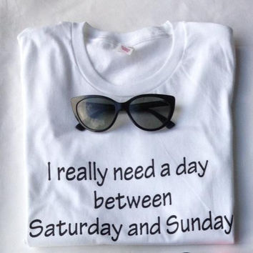 I Really Need A Day Between Saturday and Sunday Women T shirt Cotton Casual Funny Shirt For Lady Whtie Top Tee Hipster ZT203-155