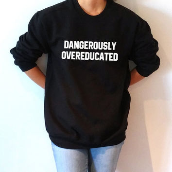 Dangerously Overeducated Sweatshirt Unisex , teen sweatshirt, teen jumper, slogan jumper, teen clothes, tumblr sweatshirt, gift to herr phd