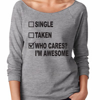 Single Taken Who Cares I'm Awesome. Womens Slouchy 3/4 Sleeve. Single Woman Slouchy.