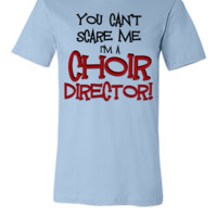 You Can't Scare Me, Choir Director - Unisex T-shirt