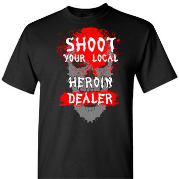 Shoot Your Local Heroin Dealer on a Black T Shirt