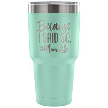 Because I Said So 30 oz Tumbler - Travel Cup, Coffee Mug