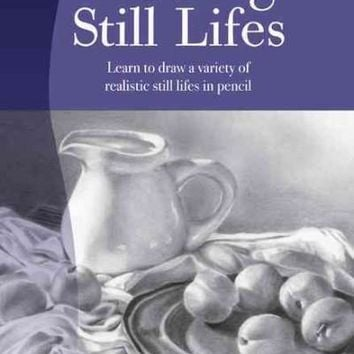 Drawing Still Lifes: Learn to Draw a Variety of Realistic Still Lifes in Pencil (ARTIST'S LIBRARY SERIES)