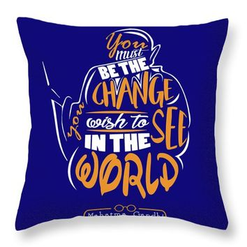 You Must Be The Change You Wish To See In The World Mahatma Gandhi Inspirational Quotes Throw Pillow