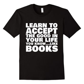 Learn To Accept The Good In Your Life Funny Book T-Shirt