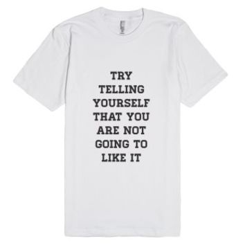 Try Telling Yourself That You Are Not Going To Like It-T-Shirt