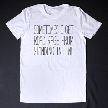 Sometimes I Get Road Rage From Standing In Line Sarcastic Shirt Funny Slogan Tee Rude Creepy Offensive Shirt Sarcasm T-Shirt