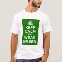 KEEP CALM AND WEAR GREEN for St Pats Day T-Shirt