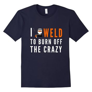 I Weld To Burn Off The Crazy T-Shirt