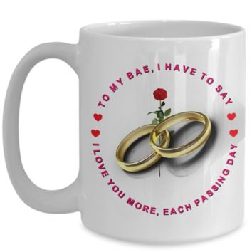 TO MY BAE, I HAVE TO SAY, I LOVE YOU MORE, EACH PASSING DAY - LARGE 15oz COFFEE MUG