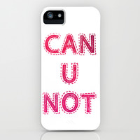 CAN U NOT iPhone & iPod Case by Good Sense