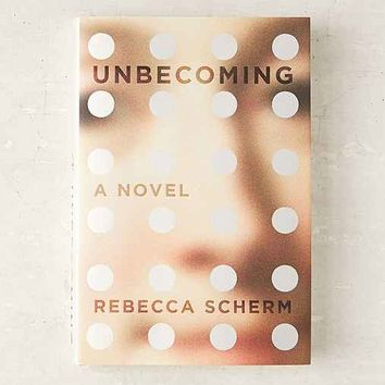 Unbecoming: A Novel By Rebecca Scherm
