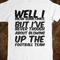 WELL I MEAN SOMETIMES, BUT I'VE NEVER THOUGH ABOUT BLOWING UP THE FOOTBALL TEAM