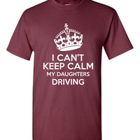 I Cant Keep Calm My Daughter Is Driving Tshirt. For All Ages. Great Shirt Ladies and Unisex Style Shirt.  Makes a Great Gift!!!!!
