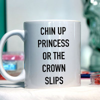 Chin up princess or the crown slips - Ceramic coffee mug - funny sayings