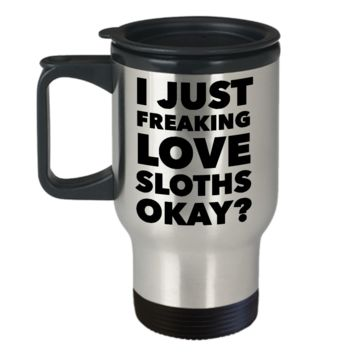 Sloth Lover Coffee Travel Mug - I Just Freaking Love Sloths Okay? Stainless Steel Insulated Coffee Cup with Lid