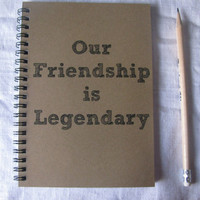Our Friendship is Legendary- 5 x 7 journal